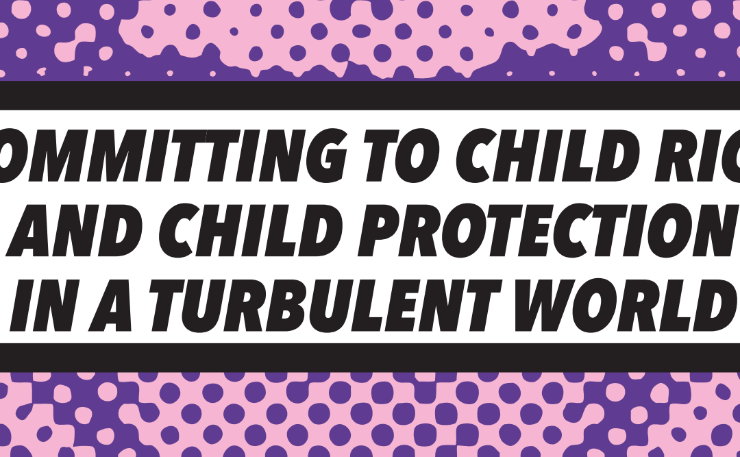Recommitting to Child Rights and Child Protection in a Turbulent World